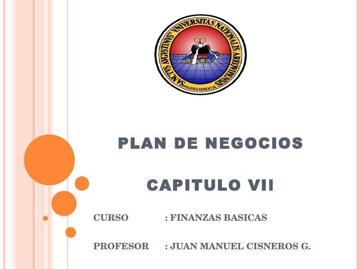PLAN DE NEGOCIOS CAPITULO VII CURSO : FINANZAS BASICAS PROFESOR : JUAN MANUEL CISNEROS G.