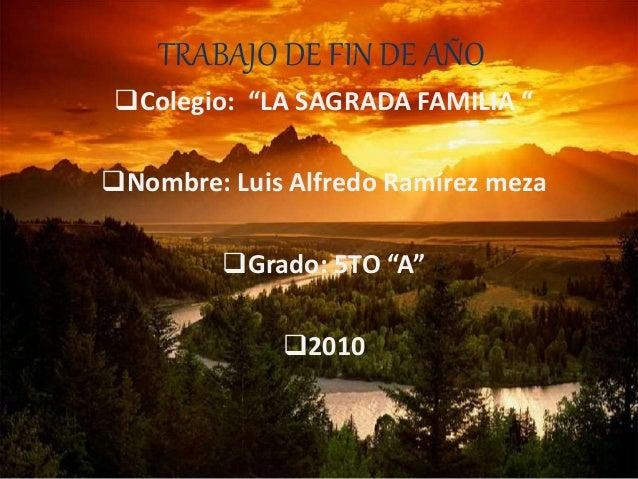 """TRABAJO DE FIN DE AÑO Colegio: """"LA SAGRADA FAMILIA """" Nombre: Luis Alfredo Ramírez meza Grado: 5TO """"A"""" 2010"""