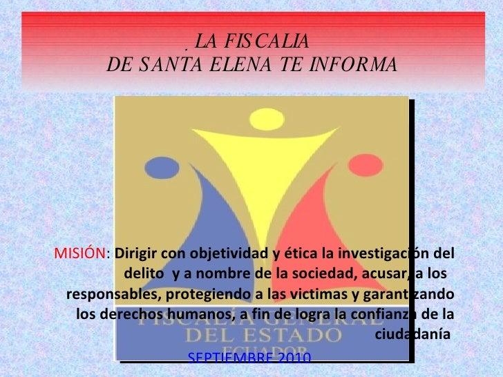  LA FISCALIA DE SANTA ELENA TE INFORMA MISIÓN :  Dirigir con objetividad y ética la investigación del delito  y a nombre ...