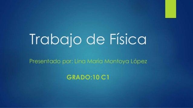 Trabajo de Física Presentado por: Lina María Montoya López GRADO:10 C1