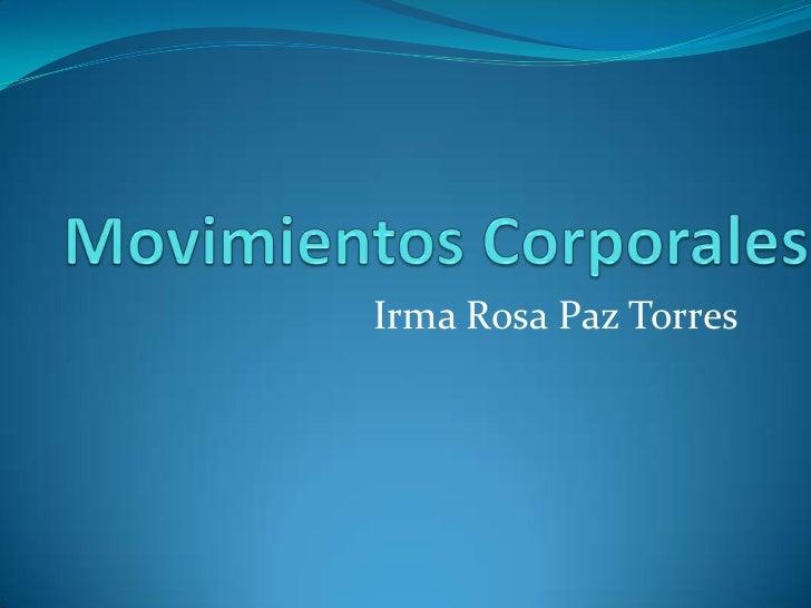 Movimientos Corporales<br />Irma Rosa Paz Torres<br />