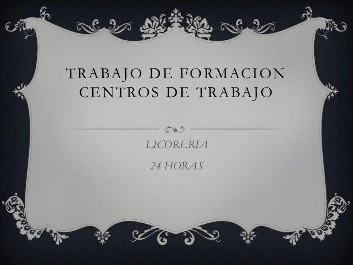 TRABAJO DE FORMACION CENTROS DE TRABAJO <br />LICORERIA <br />24 HORAS <br />