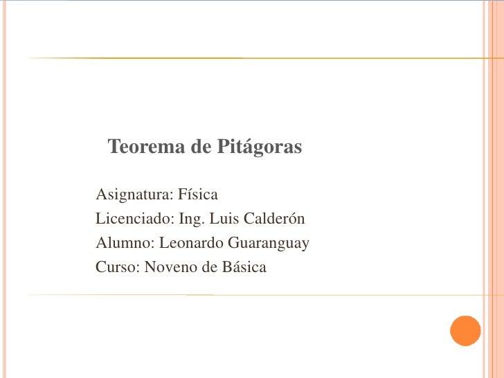 Teorema de Pitágoras<br />Asignatura: Física<br />Licenciado: Ing. Luis Calderón <br />Alumno: Leonardo Guaranguay <br />C...