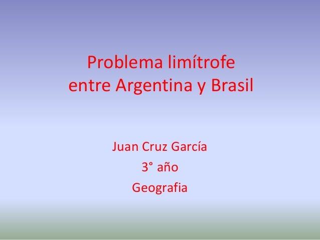 Problema limítrofe entre Argentina y Brasil Juan Cruz García 3° año Geografia