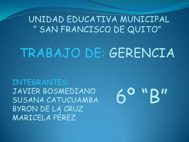"""UNIDAD EDUCATIVA MUNICIPAL<br />  """" SAN FRANCISCO DE QUITO""""<br />TRABAJO DE: GERENCIA<br />INTEGRANTES:<br />JAVIER BOSMED..."""