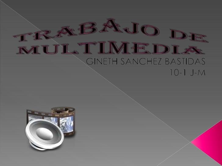 TRABAJO DE MULTIMEDIA<br />GINETH SANCHEZ BASTIDAS<br />10-1 J-M<br />