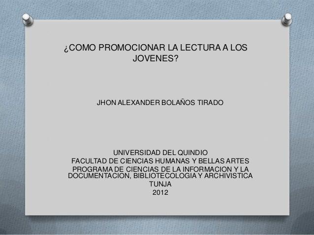 ¿COMO PROMOCIONAR LA LECTURA A LOS           JOVENES?       JHON ALEXANDER BOLAÑOS TIRADO           UNIVERSIDAD DEL QUINDI...