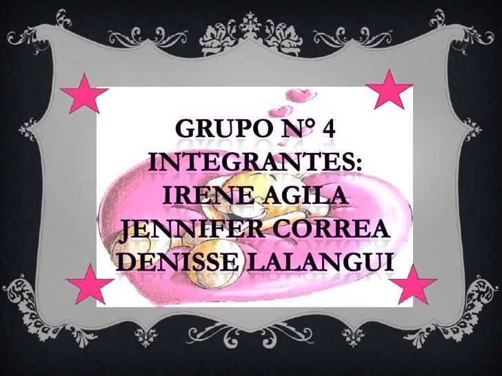 GRUPO N° 4<br />INTEGRANTES:<br />IRENE AGILA<br />Jennifer correa<br />Denisse lalangui<br />