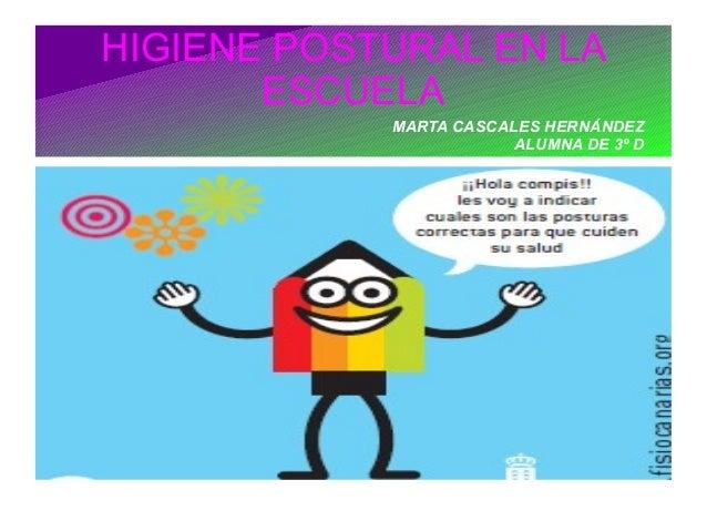 HIGIENE POSTURAL EN LA       ESCUELA            MARTA CASCALES HERNÁNDEZ                        ALUMNA DE 3º D