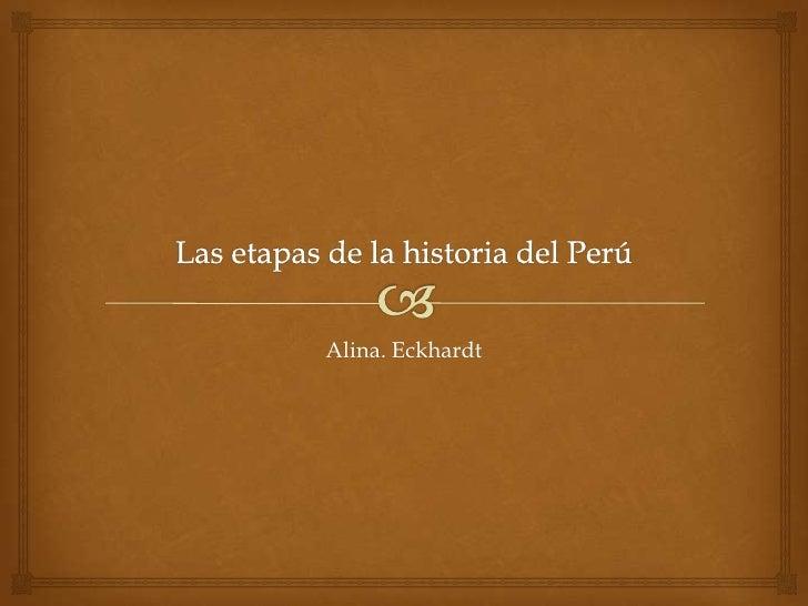 Las etapas de la historia del Perú<br />Alina. Eckhardt <br />