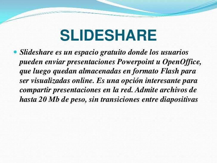 SLIDESHARE Slideshare es un espacio gratuito donde los usuarios  pueden enviar presentaciones Powerpoint u OpenOffice,  q...