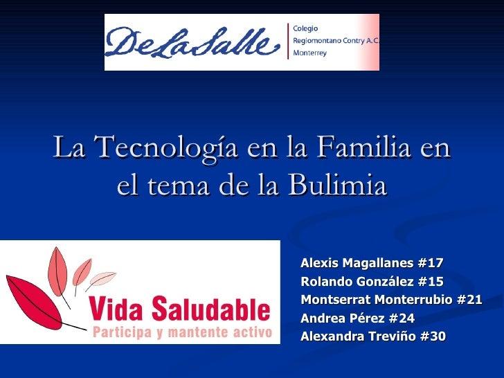 La Tecnología en la Familia en el tema de la Bulimia Alexis Magallanes #17 Rolando González #15 Montserrat Monterrubio #21...
