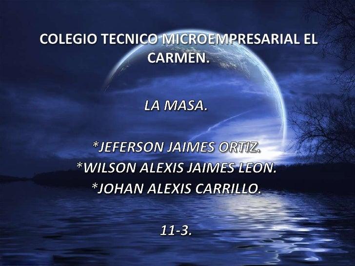 COLEGIO TECNICO MICROEMPRESARIAL EL CARMEN.<br />LA MASA.<br />*JEFERSON JAIMES ORTIZ.<br />*WILSON ALEXIS JAIMES LEON.<br...