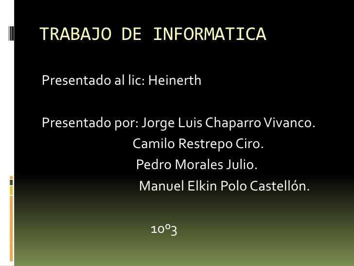 TRABAJO DE INFORMATICA<br />Presentado al lic: Heinerth<br />Presentado por: Jorge Luis Chaparro Vivanco.<br />           ...