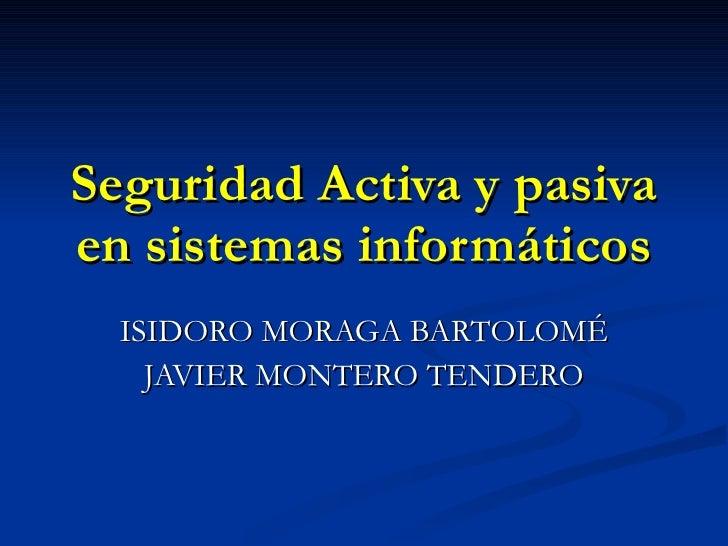 Seguridad Activa y pasiva en sistemas informáticos ISIDORO MORAGA BARTOLOMÉ  JAVIER MONTERO TENDERO