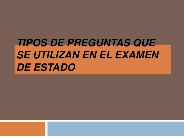 TIPOS DE PREGUNTAS QUE SE UTILIZAN EN EL EXAMEN DE ESTADO