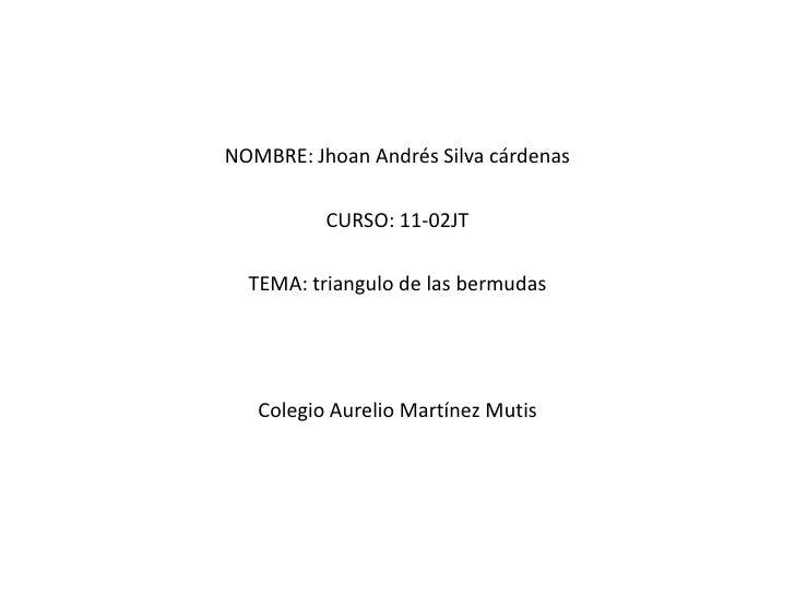 NOMBRE: Jhoan Andrés Silva cárdenas <br />CURSO: 11-02JT<br />TEMA: triangulo de las bermudas <br />Colegio Aurelio Martín...
