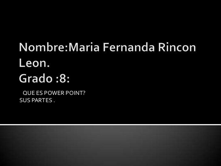 Nombre:Maria Fernanda RinconLeon.Grado :8:<br />   QUE ES POWER POINT?<br />SUS PARTES .<br />