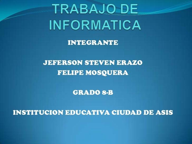 INTEGRANTE      JEFERSON STEVEN ERAZO         FELIPE MOSQUERA             GRADO 8-BINSTITUCION EDUCATIVA CIUDAD DE ASIS