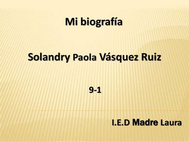 Mi biografíaSolandry Paola Vásquez Ruiz            9-1                  I.E.D Madre Laura