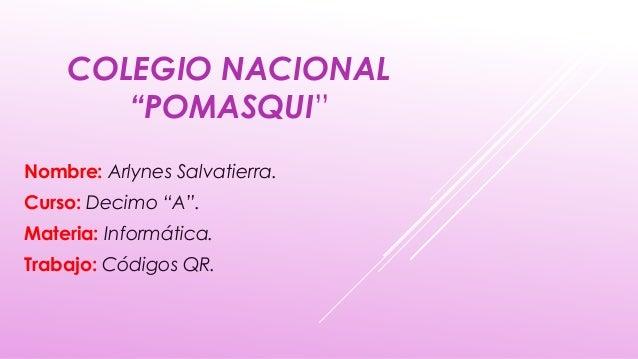 """COLEGIO NACIONAL """"POMASQUI"""" Nombre: Arlynes Salvatierra. Curso: Decimo """"A"""". Materia: Informática. Trabajo: Códigos QR."""