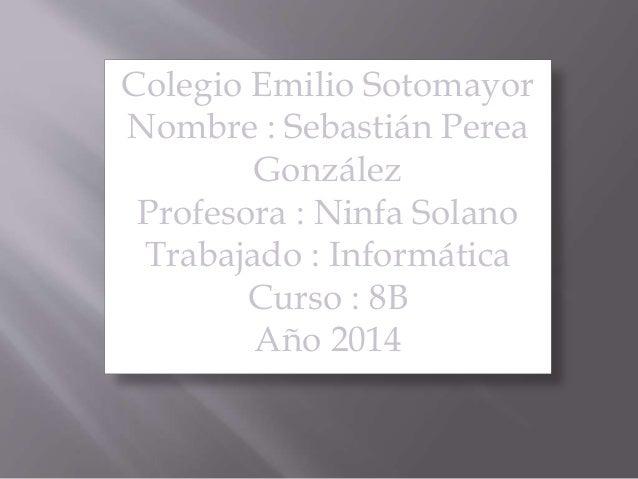 Colegio Emilio Sotomayor Nombre : Sebastián Perea González Profesora : Ninfa Solano Trabajado : Informática Curso : 8B Año...