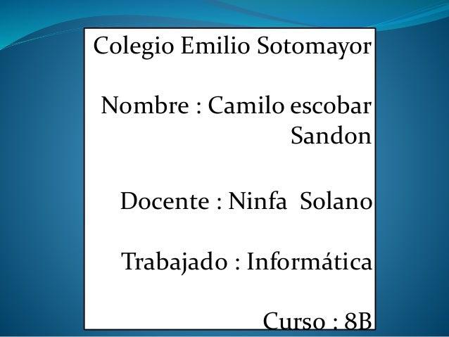 Colegio Emilio Sotomayor Nombre : Camilo escobar Sandon Docente : Ninfa Solano Trabajado : Informática Curso : 8B