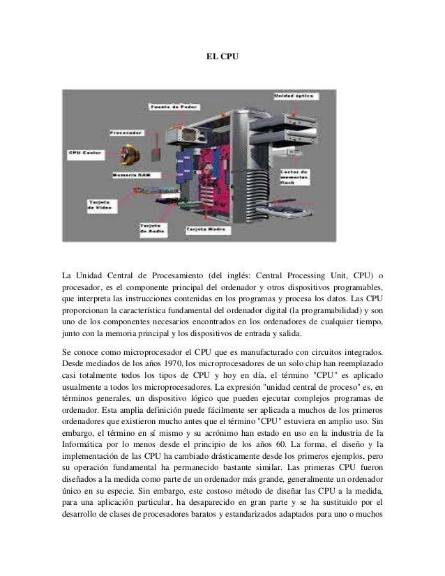 EL CPU La Unidad Central de Procesamiento (del inglés: Central Processing Unit, CPU) o procesador, es el componente princi...