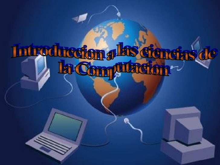 Introduccion a las ciencias de  la Computacion