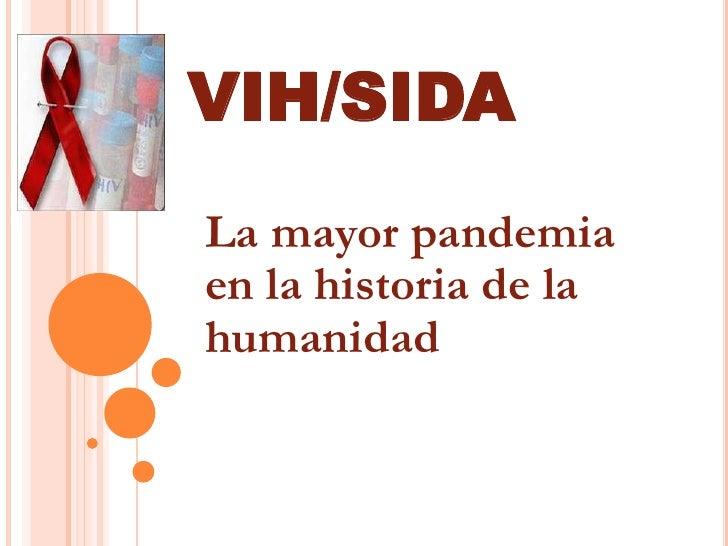 VIH/SIDA<br />La mayor pandemia en la historia de la humanidad <br />