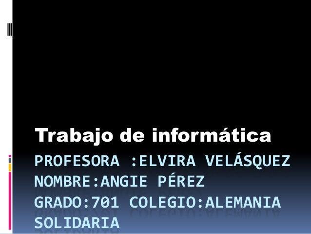 Trabajo de informáticaPROFESORA :ELVIRA VELÁSQUEZNOMBRE:ANGIE PÉREZGRADO:701 COLEGIO:ALEMANIASOLIDARIA