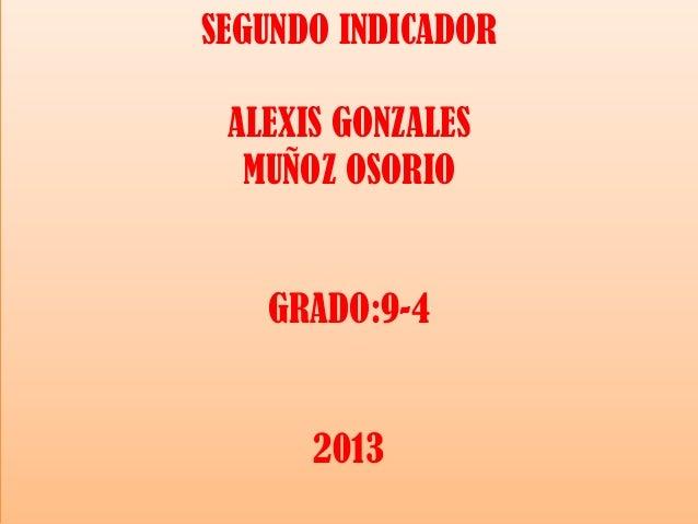SEGUNDO INDICADOR ALEXIS GONZALES MUÑOZ OSORIO  GRADO:9-4  2013