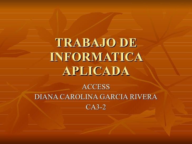 TRABAJO DE INFORMATICA APLICADA ACCESS DIANA CAROLINA GARCIA RIVERA CA3-2