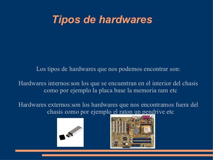 Tipos de hardwares Los tipos de hardwares que nos podemos encontrar son: Hardwares internos:son los que se encuentran en e...