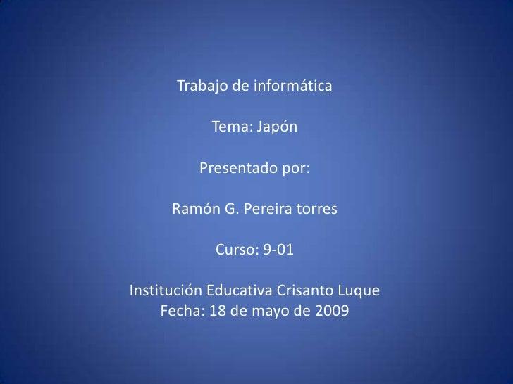 Trabajo de informática             Tema: Japón            Presentado por:        Ramón G. Pereira torres              Curs...