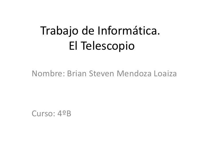 Trabajo de Informática. El Telescopio<br />Nombre: Brian Steven Mendoza Loaiza<br />Curso: 4ºB<br />