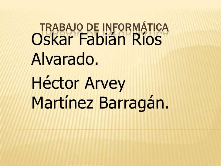 Trabajo De Informática<br />Oskar Fabián Ríos Alvarado.<br />Héctor Arvey Martínez Barragán.<br />