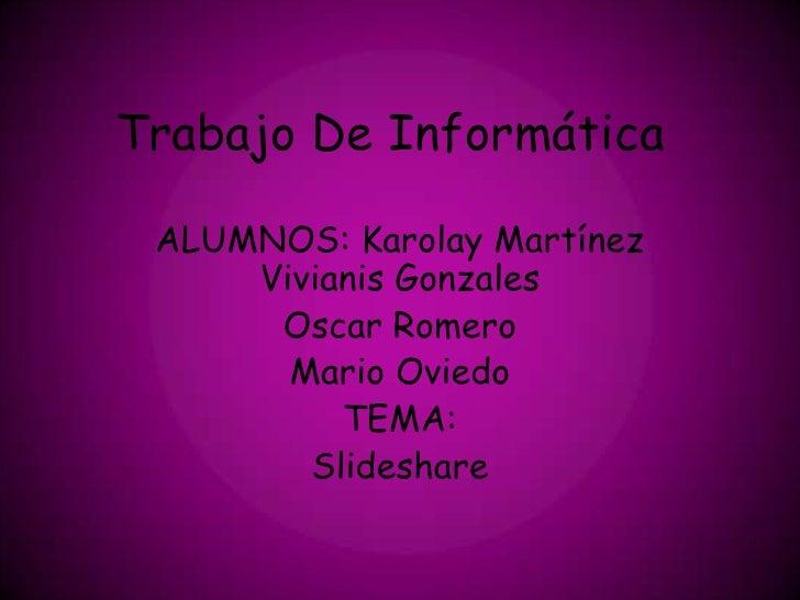 Trabajo De Informática ALUMNOS: Karolay Martínez     Vivianis Gonzales      Oscar Romero       Mario Oviedo          TEMA:...