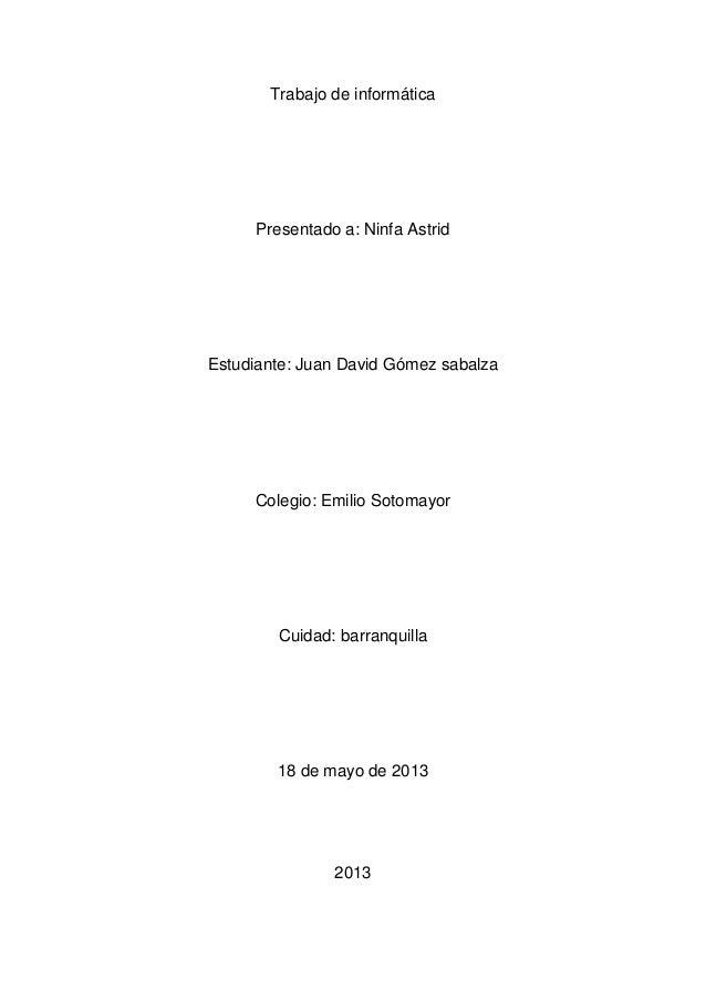 Trabajo de informáticaPresentado a: Ninfa AstridEstudiante: Juan David Gómez sabalzaColegio: Emilio SotomayorCuidad: barra...