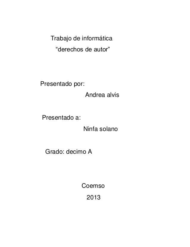 """Trabajo de informática""""derechos de autor""""Presentado por:Andrea alvisPresentado a:Ninfa solanoGrado: decimo ACoemso2013"""