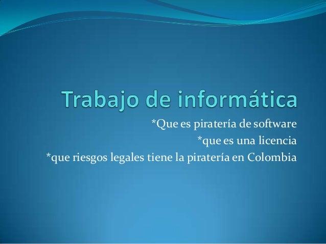 *Que es piratería de software *que es una licencia *que riesgos legales tiene la piratería en Colombia
