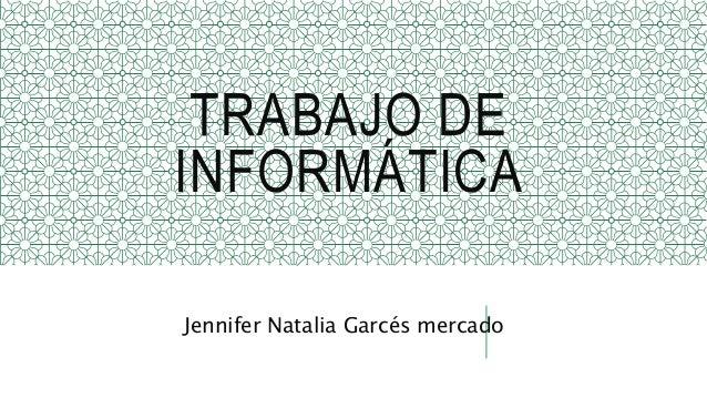 TRABAJO DE INFORMÁTICA Jennifer Natalia Garcés mercado