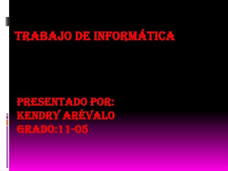 TRABAJO DE INFORMÁTICAPresentado por:Kendry ArévaloGrado:11-05