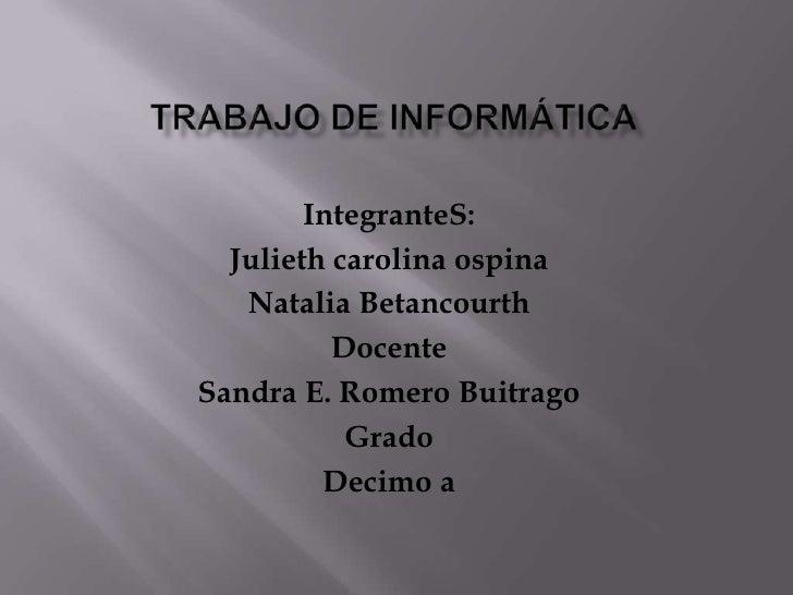 Trabajo De Informática<br />IntegranteS:<br />Julieth carolina ospina<br />Natalia Betancourth<br />Docente <br />Sandra E...