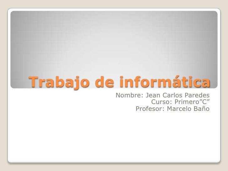 """Trabajo de informática          Nombre: Jean Carlos Paredes                    Curso: Primero""""C""""              Profesor: Ma..."""
