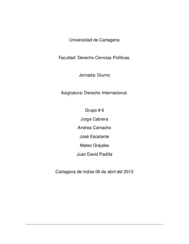 Universidad de CartagenaFacultad: Derecho Ciencias Políticas.Jornada: DiurnoAsignatura: Derecho Internacional.Grupo # 6Jor...