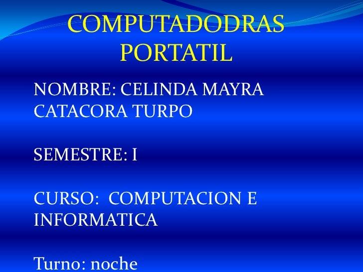 COMPUTADODRAS      PORTATILNOMBRE: CELINDA MAYRACATACORA TURPOSEMESTRE: ICURSO: COMPUTACION EINFORMATICATurno: noche