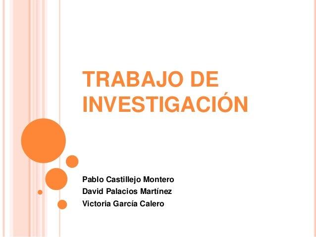 TRABAJO DEINVESTIGACIÓNPablo Castillejo MonteroDavid Palacios MartínezVictoria García Calero