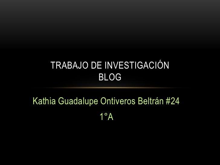 TRABAJO DE INVESTIGACIÓN             BLOGKathia Guadalupe Ontiveros Beltrán #24                 1°A