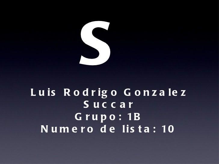 BLOGS <ul><li>Luis Rodrigo Gonzalez Succar </li></ul><ul><li>Grupo: 1B </li></ul><ul><li>Numero de lista: 10 </li></ul>